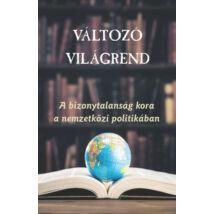 VÁLTOZÓ VILÁGREND - A BIZONYTALANSÁG KORA A NEMZETKÖZI POLITIKÁBAN