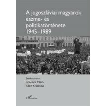 A JUGOSZLÁVIAI MAGYAROK ESZME- ÉS POLITIKATÖRTÉNETE 1945-1989