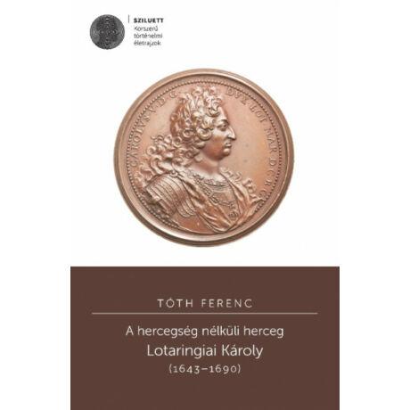 A HERCEGSÉG NÉLKÜLI HERCEG - LOTARINGIAI KÁROLY (1643-1690)