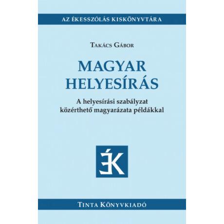 MAGYAR HELYESÍRÁS - A HELYESÍRÁSI SZABÁLYZAT KÖZÉRTHETŐ MAGYARÁZATA PÉLDÁKKAL